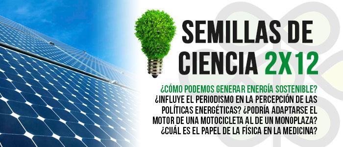 Energía sostenible, periodismo y políticas energéticas o la física de la medicina, temas de Semillas de Ciencia 12